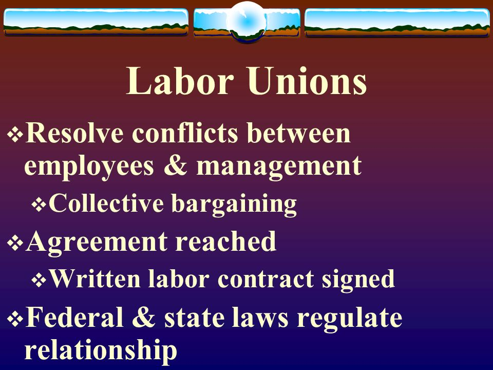 Labor Unions  Resolve conflicts between employees & management  Collective bargaining  Agreement reached  Written labor contract signed  Federal & state laws regulate relationship
