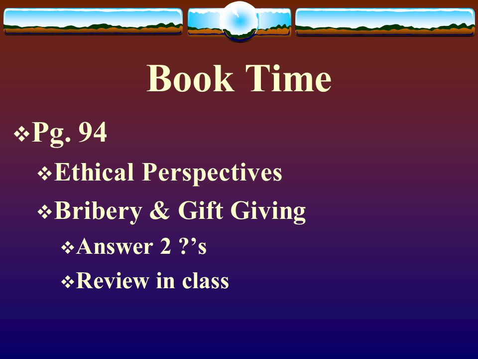 Book Time  Pg. 94  Ethical Perspectives  Bribery & Gift Giving  Answer 2 ?'s  Review in class
