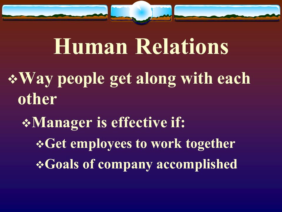 Human Relations  Way people get along with each other  Manager is effective if:  Get employees to work together  Goals of company accomplished