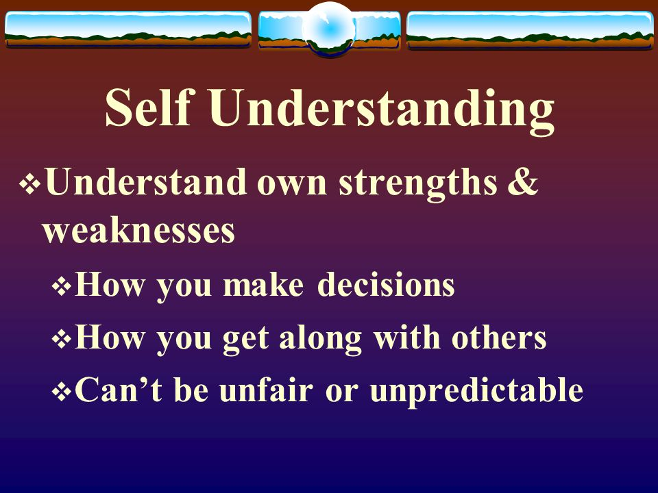 Self Understanding  Understand own strengths & weaknesses  How you make decisions  How you get along with others  Can't be unfair or unpredictable