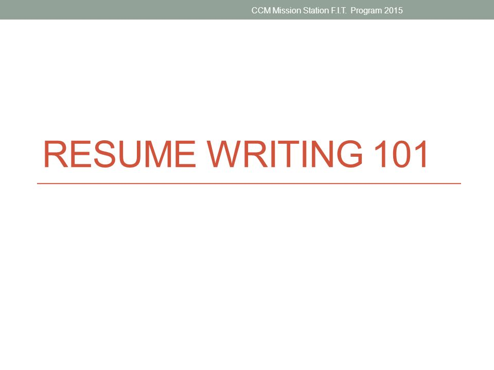 1 RESUME WRITING 101 CCM Mission Station F.I.T. Program 2015
