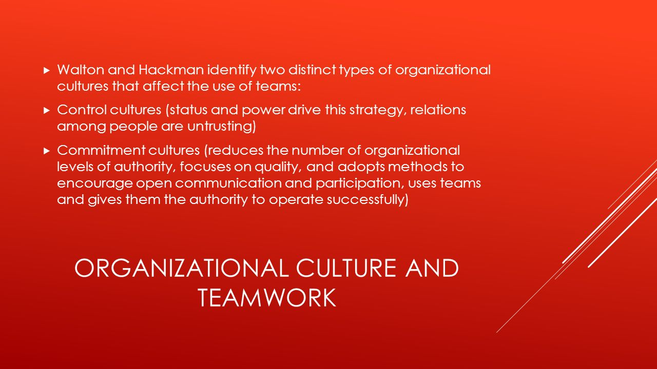 ORGANIZATIONAL CULTURE AND TEAMWORK  Walton and Hackman identify two distinct types of organizational cultures that affect the use of teams:  Control cultures (status and power drive this strategy, relations among people are untrusting)  Commitment cultures (reduces the number of organizational levels of authority, focuses on quality, and adopts methods to encourage open communication and participation, uses teams and gives them the authority to operate successfully)