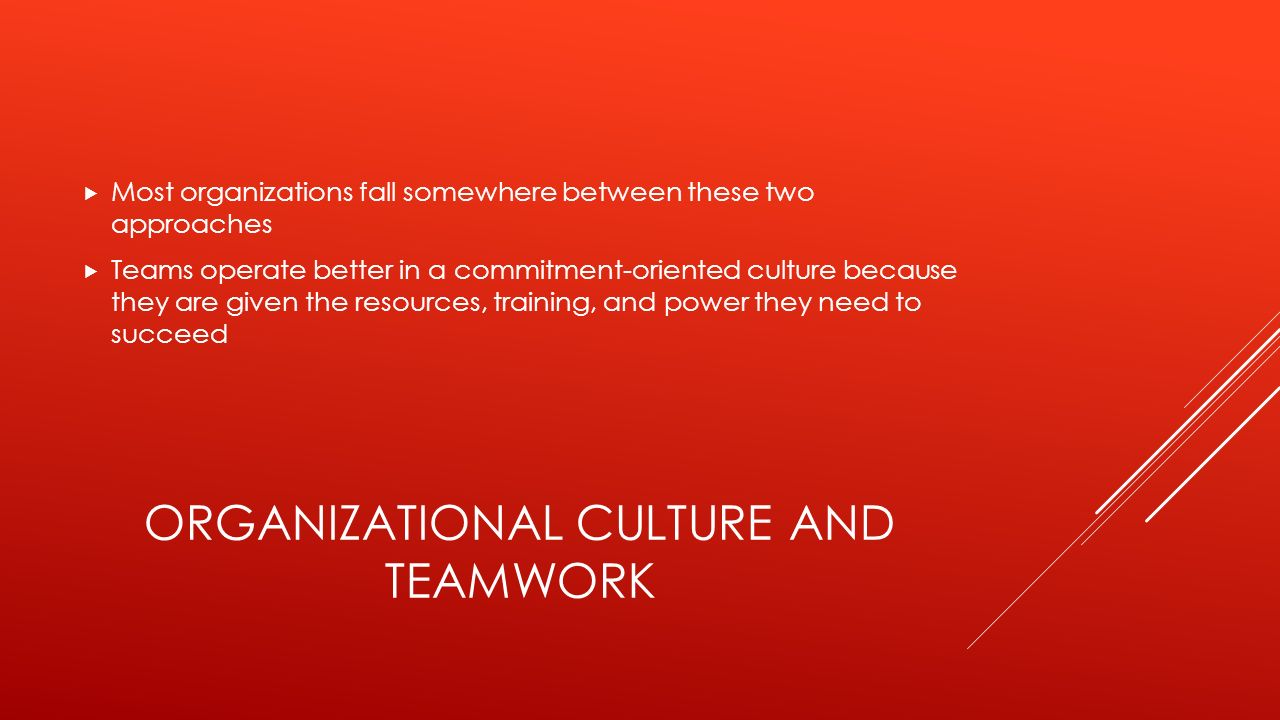 ORGANIZATIONAL CULTURE AND TEAMWORK  Most organizations fall somewhere between these two approaches  Teams operate better in a commitment-oriented culture because they are given the resources, training, and power they need to succeed