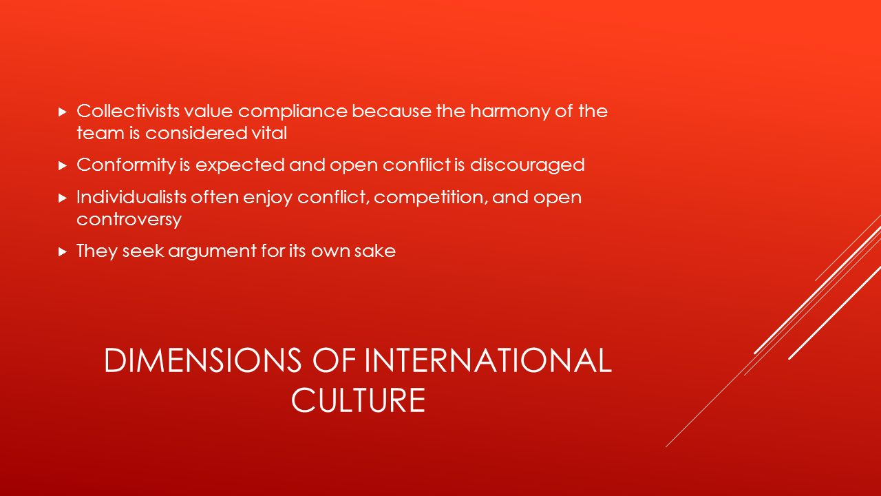 DIMENSIONS OF INTERNATIONAL CULTURE  Collectivists value compliance because the harmony of the team is considered vital  Conformity is expected and open conflict is discouraged  Individualists often enjoy conflict, competition, and open controversy  They seek argument for its own sake