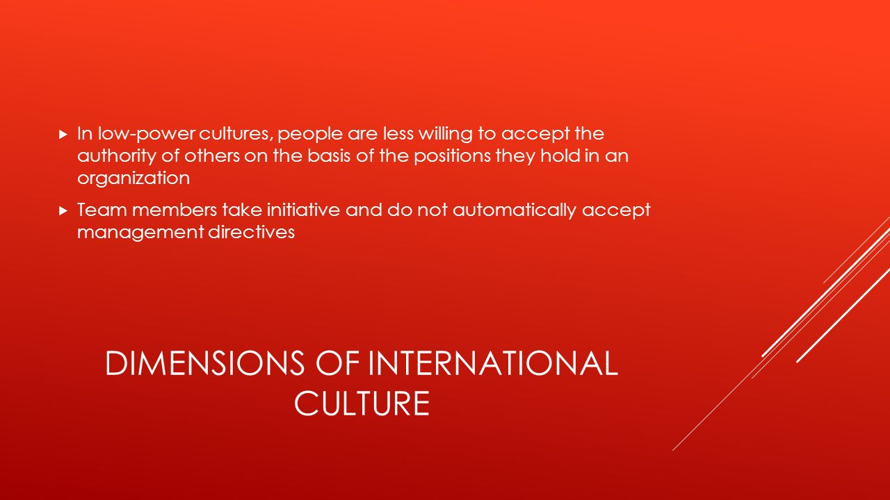 DIMENSIONS OF INTERNATIONAL CULTURE  In low-power cultures, people are less willing to accept the authority of others on the basis of the positions t