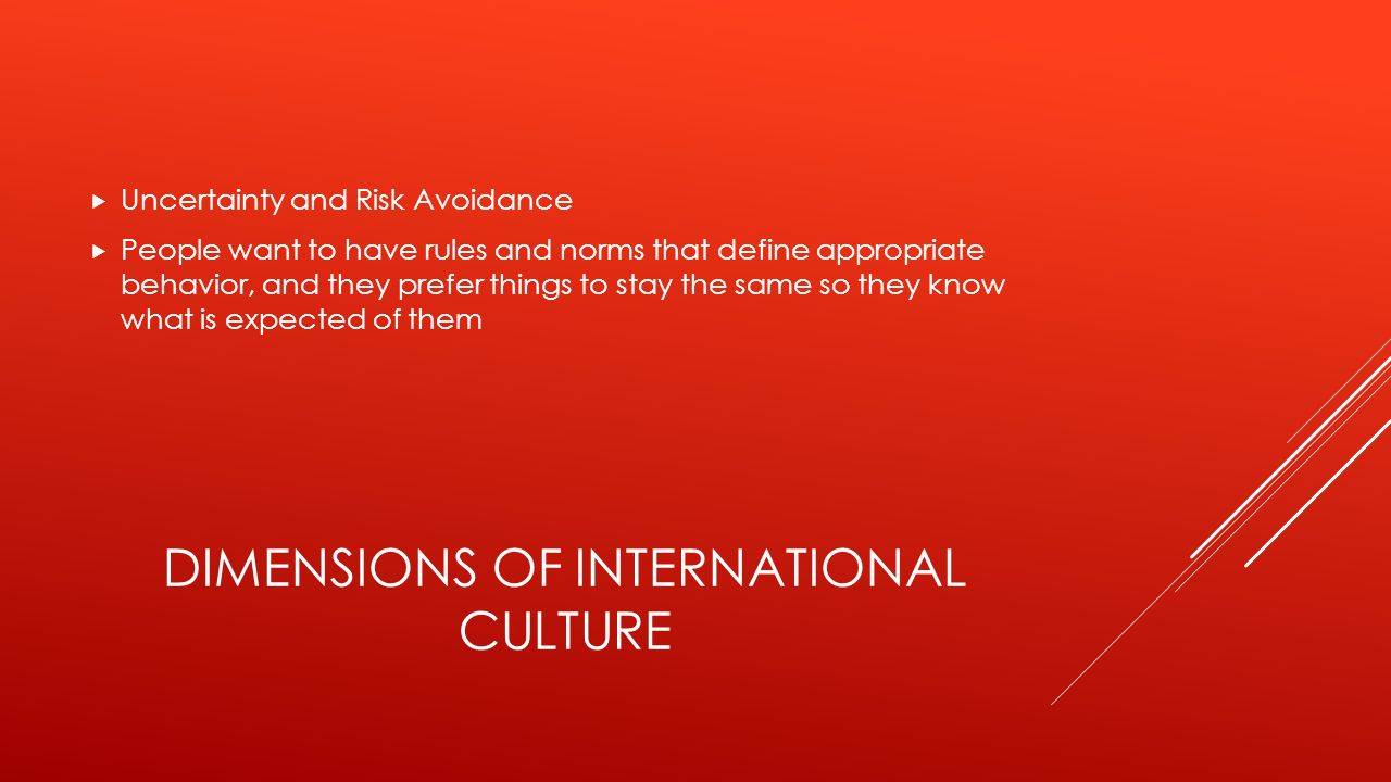 DIMENSIONS OF INTERNATIONAL CULTURE  Uncertainty and Risk Avoidance  People want to have rules and norms that define appropriate behavior, and they