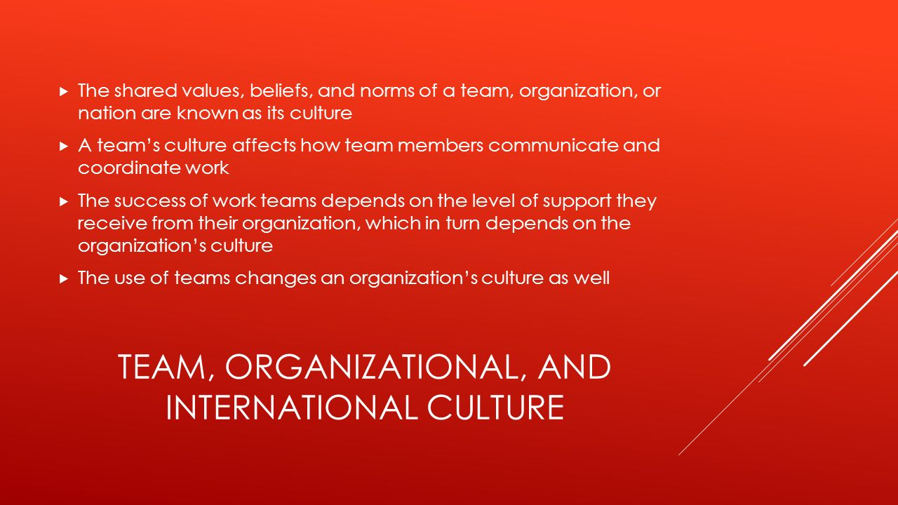 TEAM, ORGANIZATIONAL, AND INTERNATIONAL CULTURE  The shared values, beliefs, and norms of a team, organization, or nation are known as its culture  A team's culture affects how team members communicate and coordinate work  The success of work teams depends on the level of support they receive from their organization, which in turn depends on the organization's culture  The use of teams changes an organization's culture as well