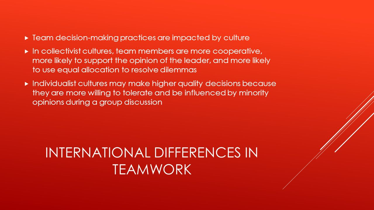 INTERNATIONAL DIFFERENCES IN TEAMWORK  Team decision-making practices are impacted by culture  In collectivist cultures, team members are more cooperative, more likely to support the opinion of the leader, and more likely to use equal allocation to resolve dilemmas  Individualist cultures may make higher quality decisions because they are more willing to tolerate and be influenced by minority opinions during a group discussion