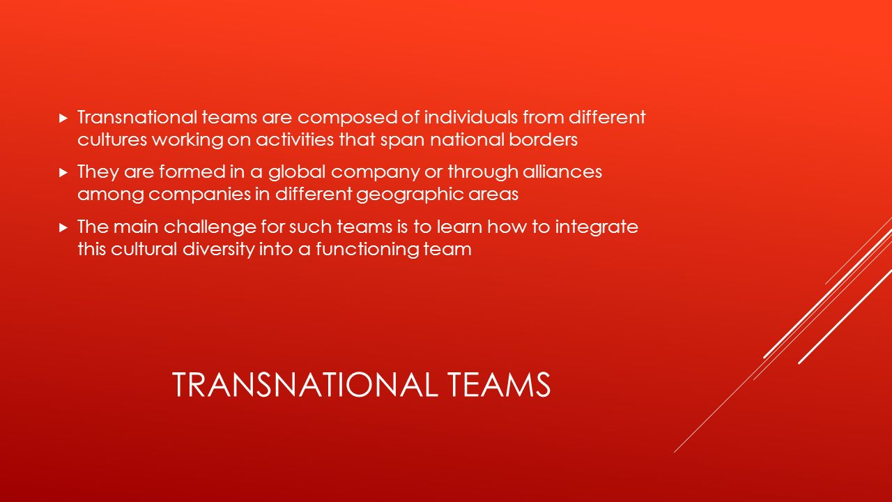 TRANSNATIONAL TEAMS  Transnational teams are composed of individuals from different cultures working on activities that span national borders  They are formed in a global company or through alliances among companies in different geographic areas  The main challenge for such teams is to learn how to integrate this cultural diversity into a functioning team