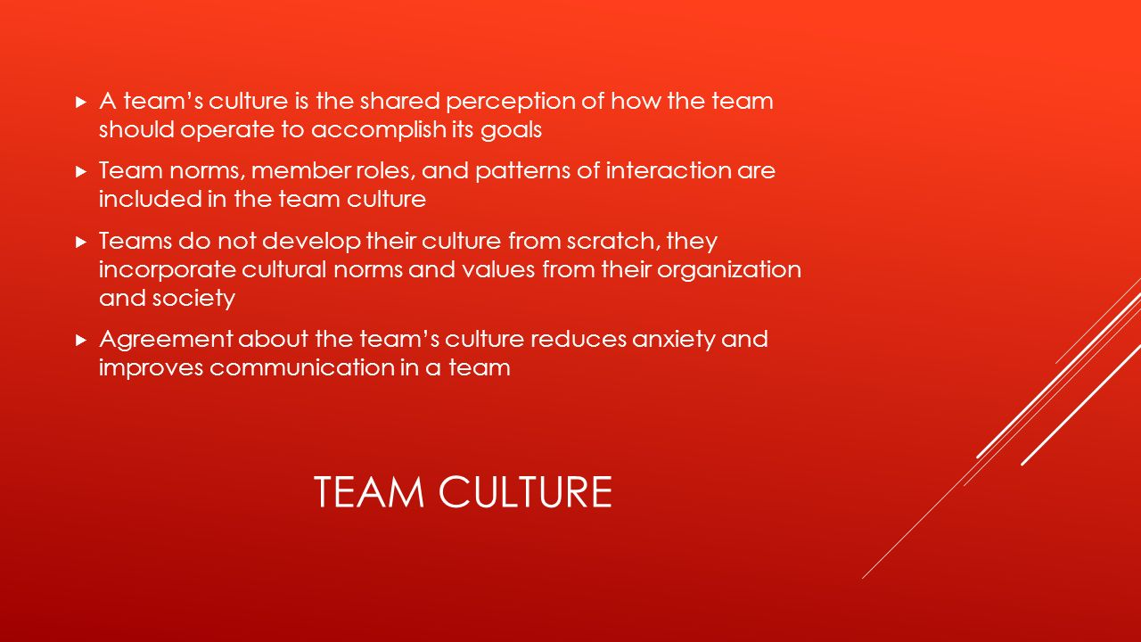 TEAM CULTURE  A team's culture is the shared perception of how the team should operate to accomplish its goals  Team norms, member roles, and patterns of interaction are included in the team culture  Teams do not develop their culture from scratch, they incorporate cultural norms and values from their organization and society  Agreement about the team's culture reduces anxiety and improves communication in a team