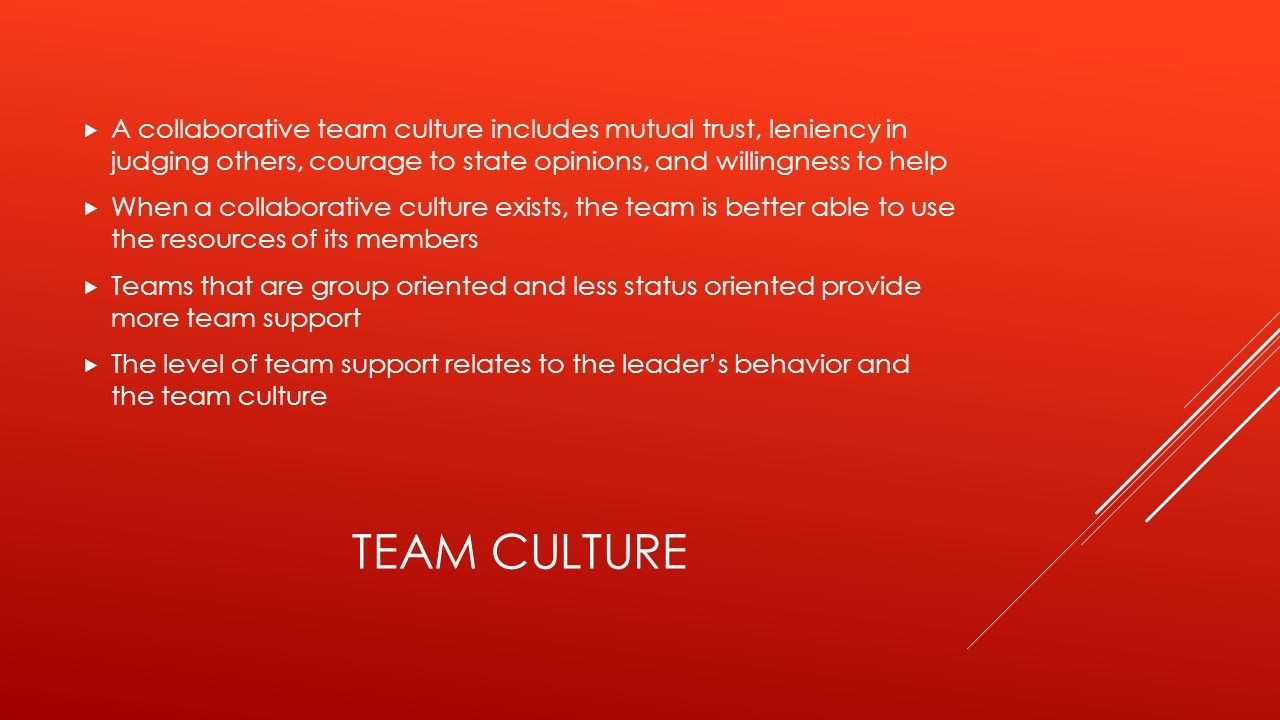 TEAM CULTURE  A collaborative team culture includes mutual trust, leniency in judging others, courage to state opinions, and willingness to help  When a collaborative culture exists, the team is better able to use the resources of its members  Teams that are group oriented and less status oriented provide more team support  The level of team support relates to the leader's behavior and the team culture