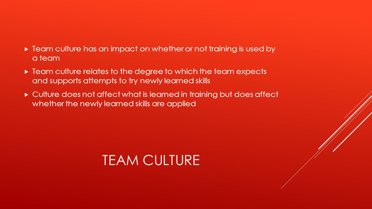TEAM CULTURE  Team culture has an impact on whether or not training is used by a team  Team culture relates to the degree to which the team expects and supports attempts to try newly learned skills  Culture does not affect what is learned in training but does affect whether the newly learned skills are applied