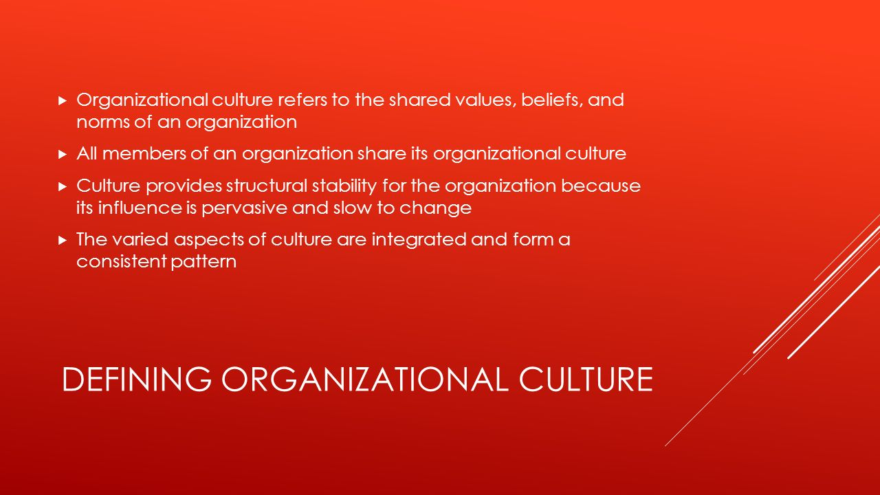 DEFINING ORGANIZATIONAL CULTURE  Organizational culture refers to the shared values, beliefs, and norms of an organization  All members of an organization share its organizational culture  Culture provides structural stability for the organization because its influence is pervasive and slow to change  The varied aspects of culture are integrated and form a consistent pattern