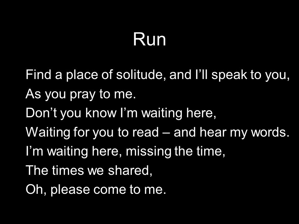 Run Find a place of solitude, and I'll speak to you, As you pray to me.