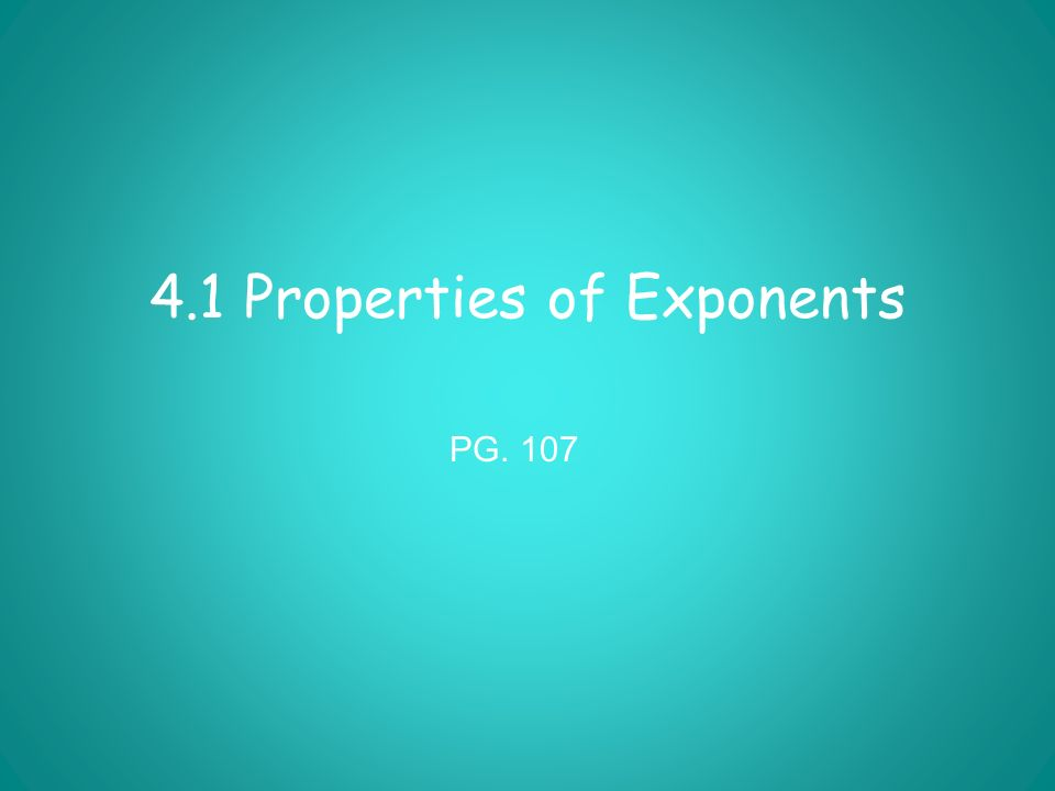 4.1 Properties of Exponents PG. 107