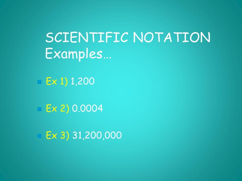SCIENTIFIC NOTATION Examples… Ex 1) 1,200 Ex 2) 0.0004 Ex 3) 31,200,000