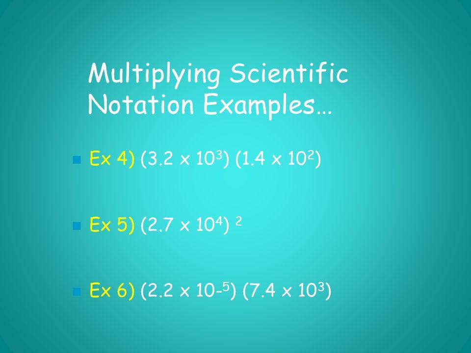 Multiplying Scientific Notation Examples… Ex 4) (3.2 x 10 3 ) (1.4 x 10 2 ) Ex 5) (2.7 x 10 4 ) 2 Ex 6) (2.2 x 10- 5 ) (7.4 x 10 3 )