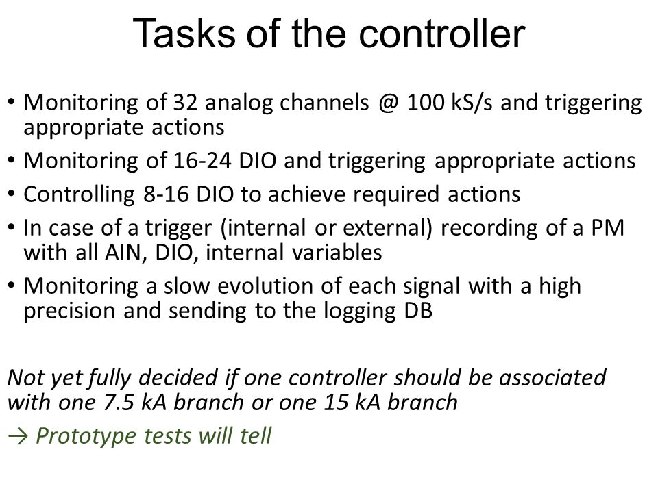 Tasks of the controller Monitoring of 32 analog 100 kS/s and triggering appropriate actions Monitoring of DIO and triggering appropriate actions Controlling 8-16 DIO to achieve required actions In case of a trigger (internal or external) recording of a PM with all AIN, DIO, internal variables Monitoring a slow evolution of each signal with a high precision and sending to the logging DB Not yet fully decided if one controller should be associated with one 7.5 kA branch or one 15 kA branch → Prototype tests will tell