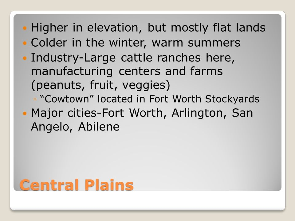 Central Plains Higher in elevation, but mostly flat lands Colder in the winter, warm summers Industry-Large cattle ranches here, manufacturing centers and farms (peanuts, fruit, veggies) ◦ Cowtown located in Fort Worth Stockyards Major cities-Fort Worth, Arlington, San Angelo, Abilene