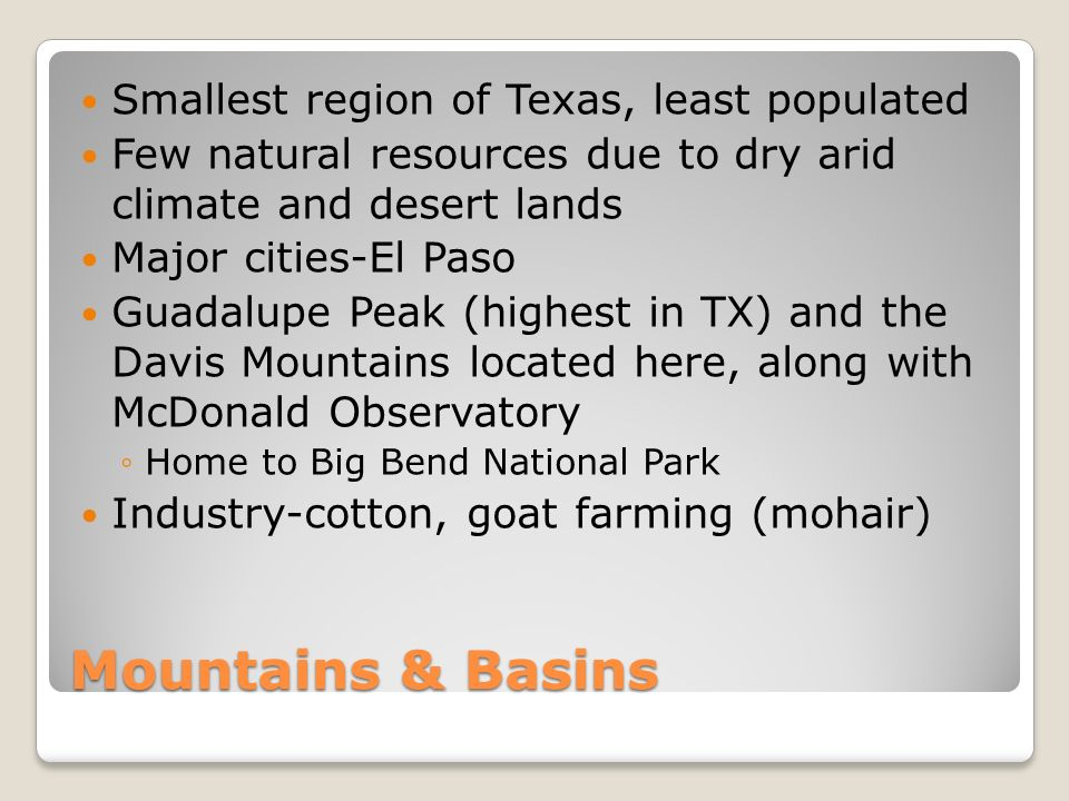 Mountains & Basins Smallest region of Texas, least populated Few natural resources due to dry arid climate and desert lands Major cities-El Paso Guadalupe Peak (highest in TX) and the Davis Mountains located here, along with McDonald Observatory ◦Home to Big Bend National Park Industry-cotton, goat farming (mohair)