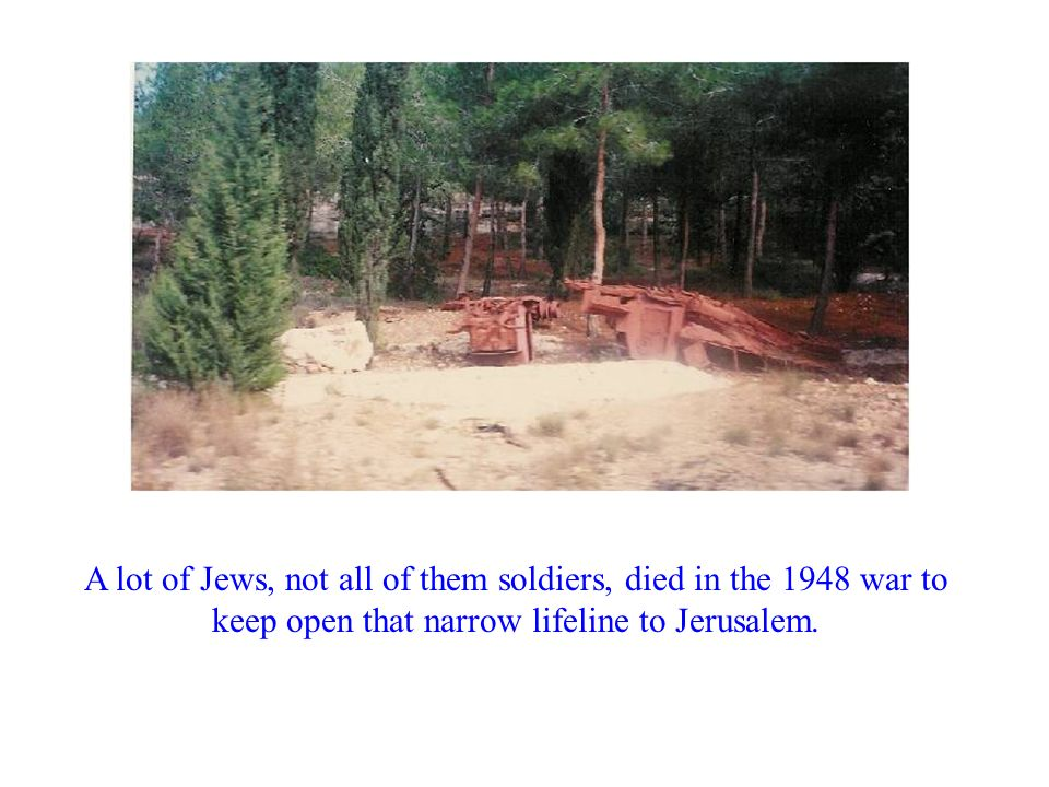 A lot of Jews, not all of them soldiers, died in the 1948 war to keep open that narrow lifeline to Jerusalem.