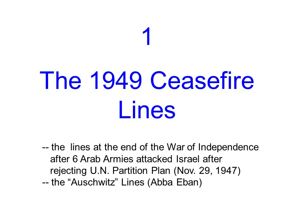 1 The 1949 Ceasefire Lines -- the lines at the end of the War of Independence after 6 Arab Armies attacked Israel after rejecting U.N.