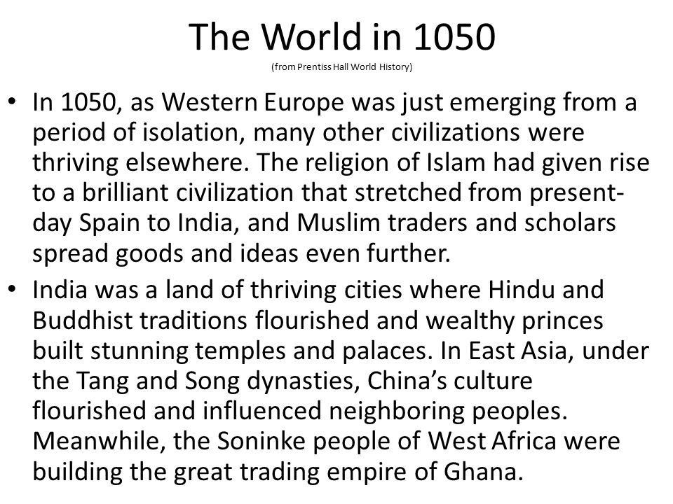 The World in 1050 (from Prentiss Hall World History) In 1050, as Western Europe was just emerging from a period of isolation, many other civilizations were thriving elsewhere.