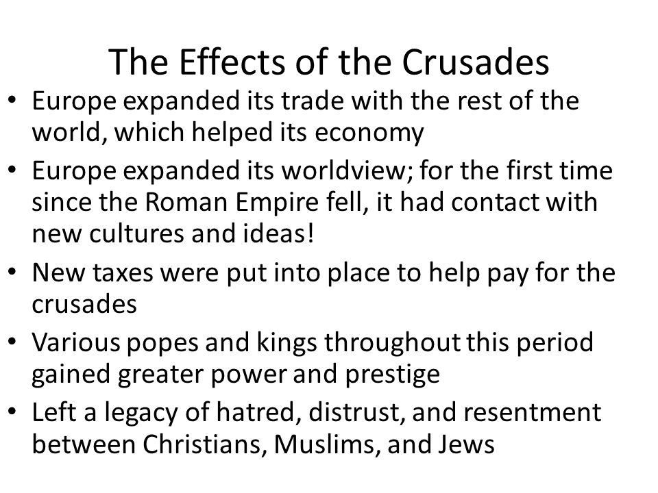 The Effects of the Crusades Europe expanded its trade with the rest of the world, which helped its economy Europe expanded its worldview; for the first time since the Roman Empire fell, it had contact with new cultures and ideas.