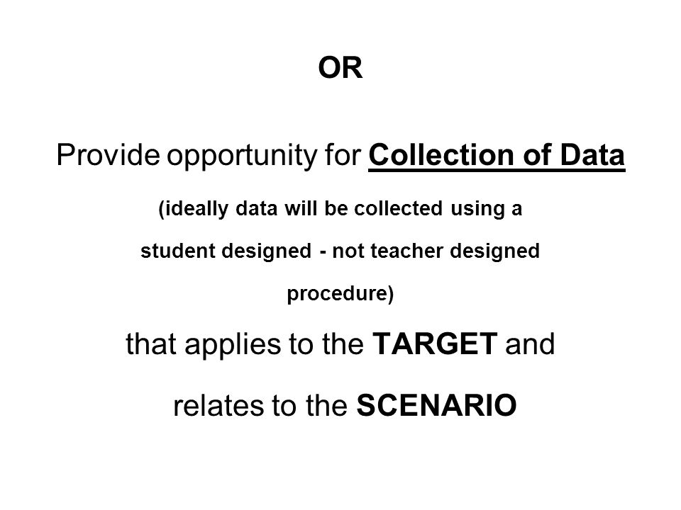 OR Provide opportunity for Collection of Data (ideally data will be collected using a student designed - not teacher designed procedure) that applies to the TARGET and relates to the SCENARIO