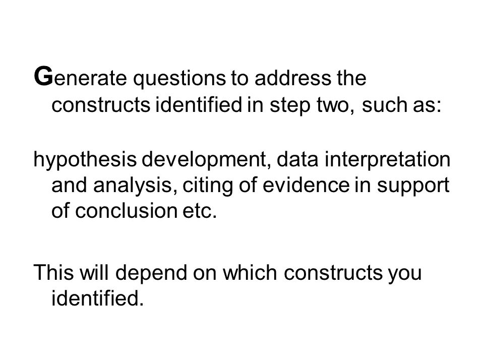 G enerate questions to address the constructs identified in step two, such as: hypothesis development, data interpretation and analysis, citing of evidence in support of conclusion etc.