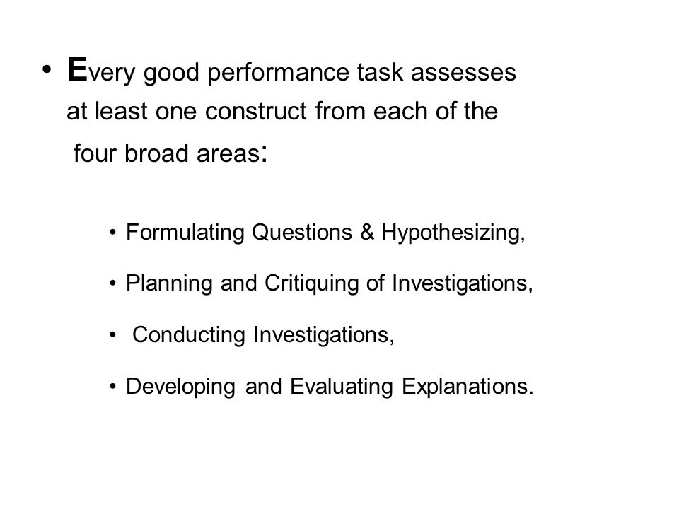 E very good performance task assesses at least one construct from each of the four broad areas : Formulating Questions & Hypothesizing, Planning and Critiquing of Investigations, Conducting Investigations, Developing and Evaluating Explanations.
