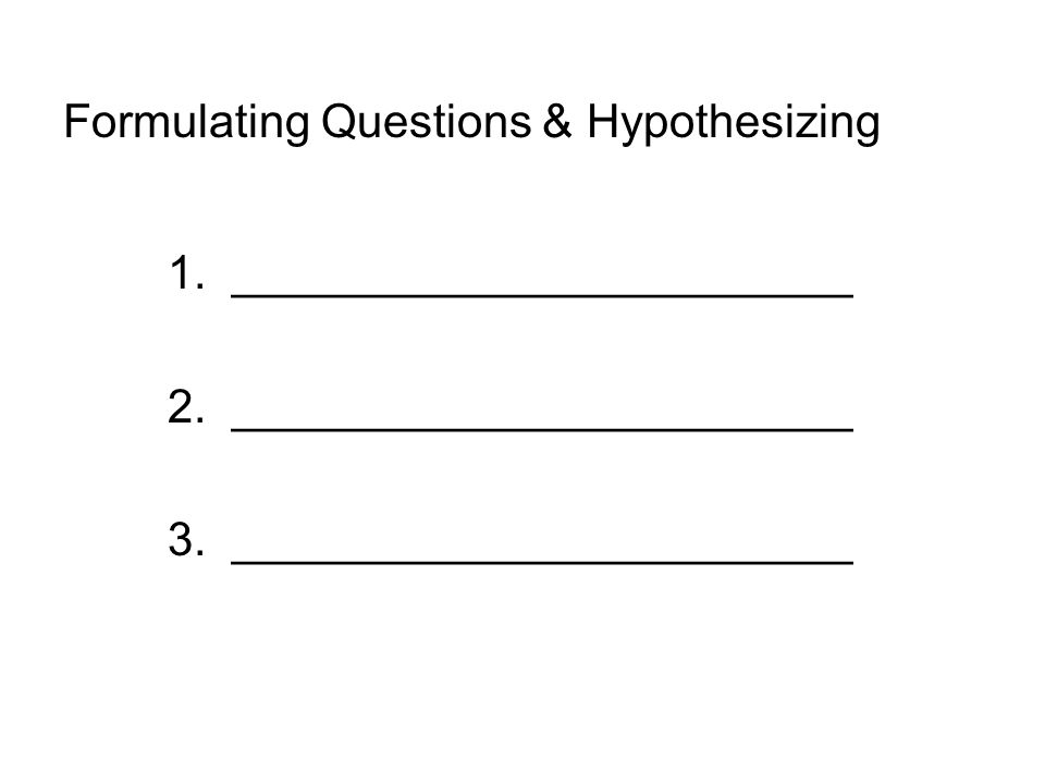 Formulating Questions & Hypothesizing 1. ________________________ 2.