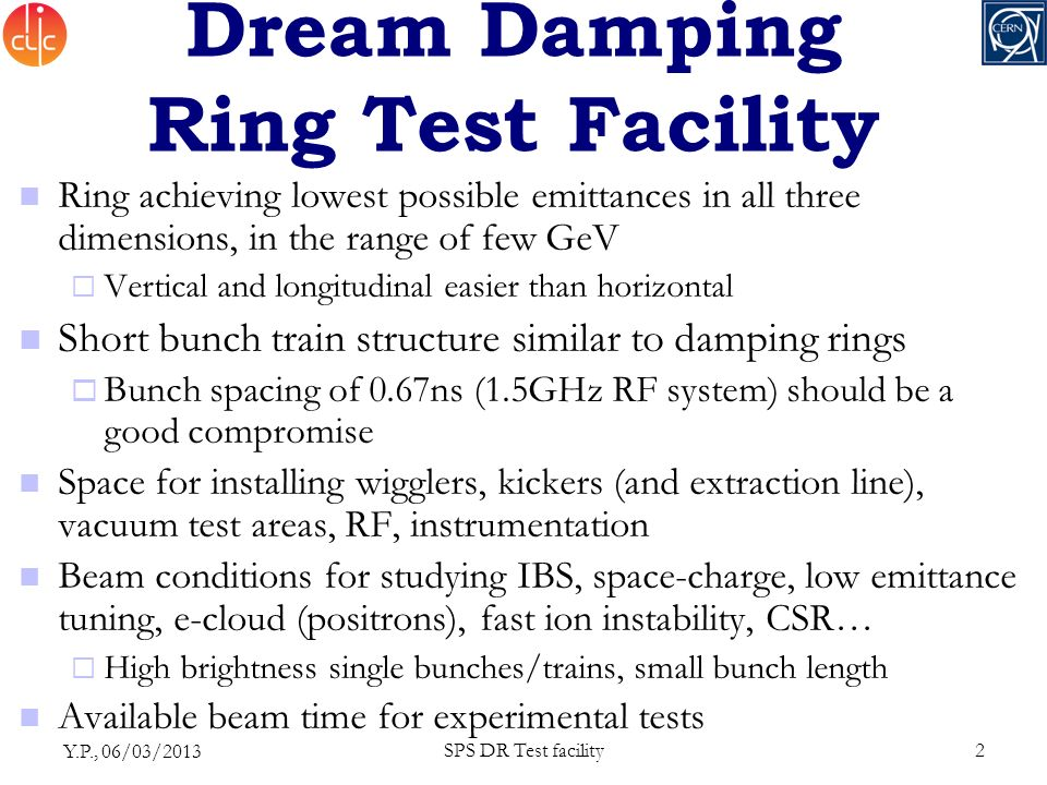 Dream Damping Ring Test Facility Ring achieving lowest possible emittances in all three dimensions, in the range of few GeV  Vertical and longitudinal easier than horizontal Short bunch train structure similar to damping rings  Bunch spacing of 0.67ns (1.5GHz RF system) should be a good compromise Space for installing wigglers, kickers (and extraction line), vacuum test areas, RF, instrumentation Beam conditions for studying IBS, space-charge, low emittance tuning, e-cloud (positrons), fast ion instability, CSR…  High brightness single bunches/trains, small bunch length Available beam time for experimental tests Y.P., 06/03/2013 SPS DR Test facility2