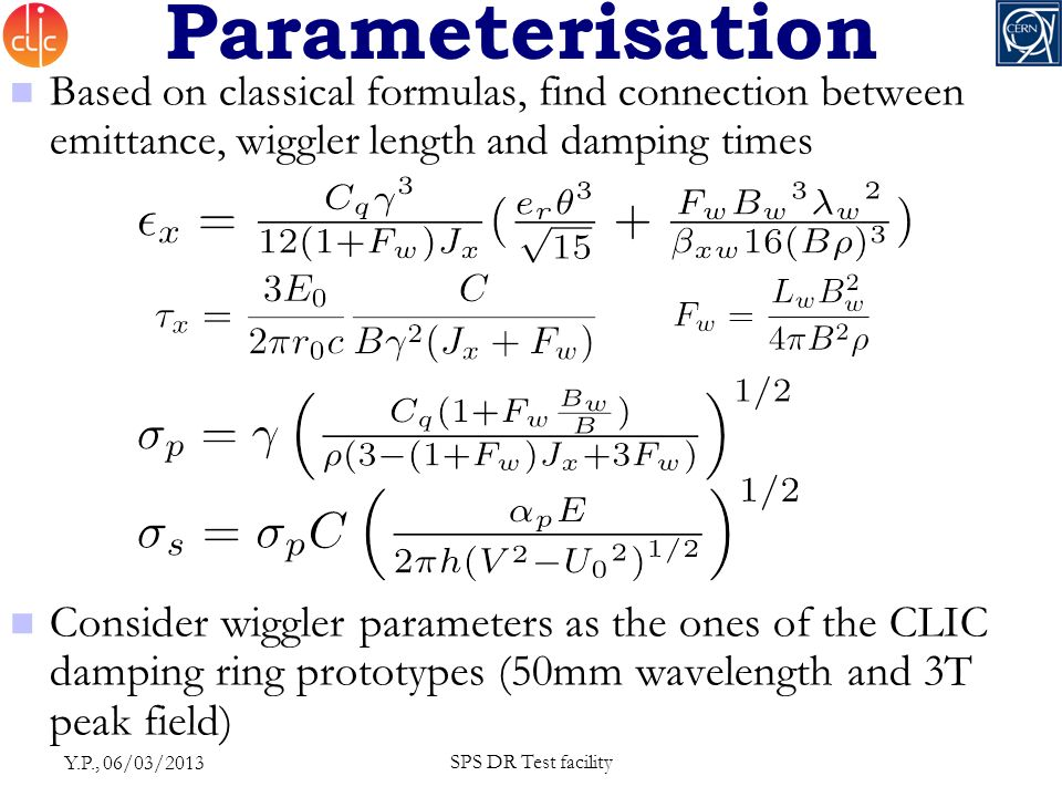 Parameterisation Based on classical formulas, find connection between emittance, wiggler length and damping times Consider wiggler parameters as the ones of the CLIC damping ring prototypes (50mm wavelength and 3T peak field) Y.P., 06/03/2013 SPS DR Test facility