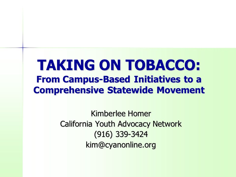 TAKING ON TOBACCO: From Campus-Based Initiatives to a Comprehensive Statewide Movement Kimberlee Homer California Youth Advocacy Network (916) 339-3424 kim@cyanonline.org
