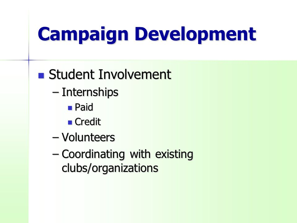 Campaign Development Student Involvement Student Involvement –Internships Paid Paid Credit Credit –Volunteers –Coordinating with existing clubs/organizations