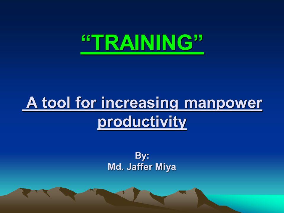 """TRAINING"" A tool for increasing manpower productivity By: Md. Jaffer Miya"