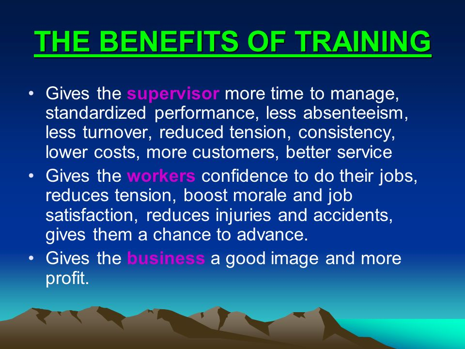 THE BENEFITS OF TRAINING Gives the supervisor more time to manage, standardized performance, less absenteeism, less turnover, reduced tension, consist
