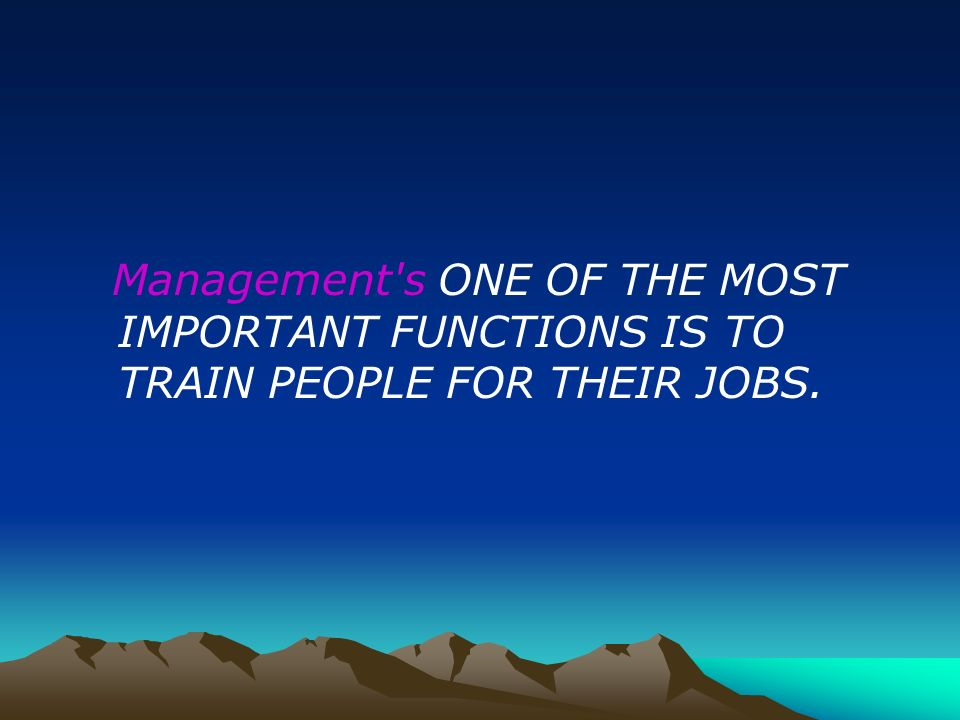 Management's ONE OF THE MOST IMPORTANT FUNCTIONS IS TO TRAIN PEOPLE FOR THEIR JOBS.
