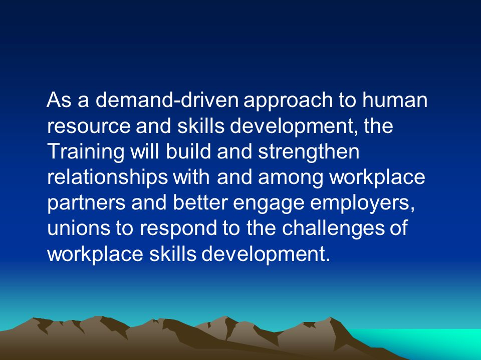 As a demand-driven approach to human resource and skills development, the Training will build and strengthen relationships with and among workplace pa