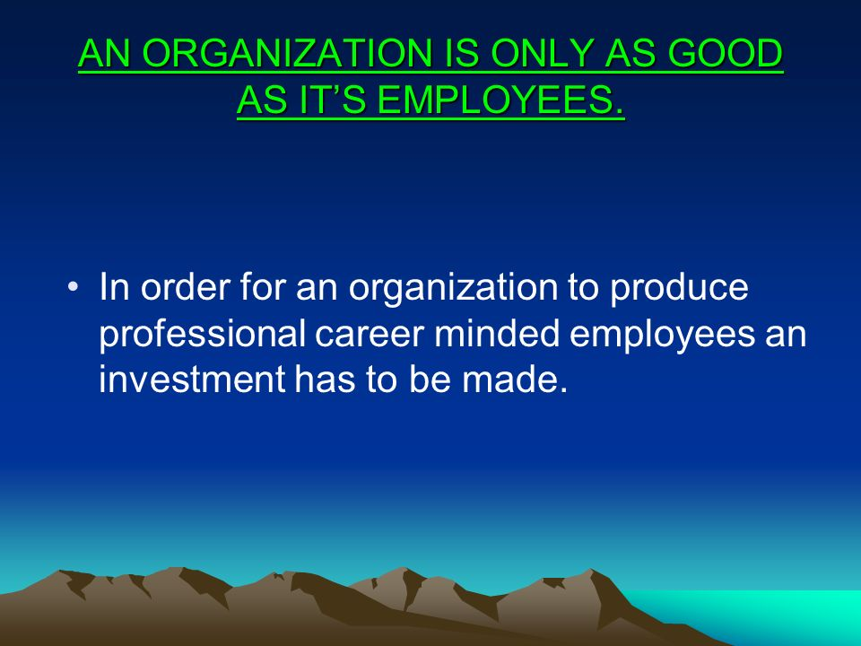 AN ORGANIZATION IS ONLY AS GOOD AS IT'S EMPLOYEES. In order for an organization to produce professional career minded employees an investment has to b