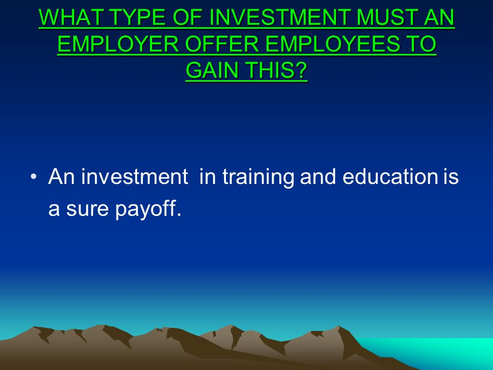 WHAT TYPE OF INVESTMENT MUST AN EMPLOYER OFFER EMPLOYEES TO GAIN THIS? An investment in training and education is a sure payoff.