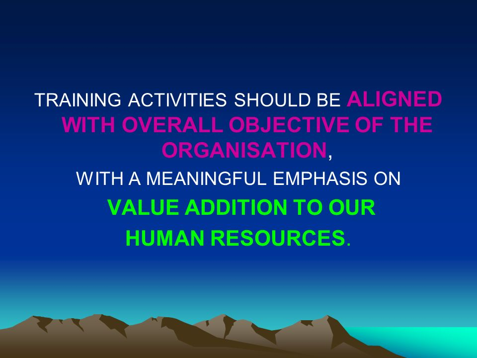 TRAINING ACTIVITIES SHOULD BE ALIGNED WITH OVERALL OBJECTIVE OF THE ORGANISATION, WITH A MEANINGFUL EMPHASIS ON VALUE ADDITION TO OUR HUMAN RESOURCES.