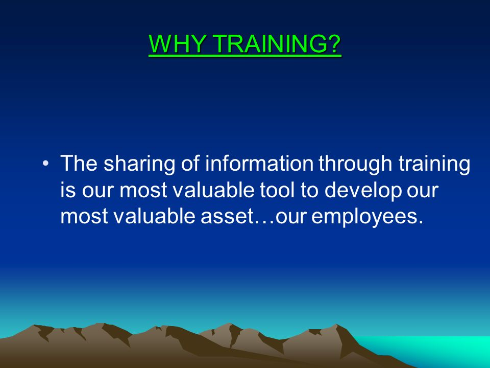 WHY TRAINING? The sharing of information through training is our most valuable tool to develop our most valuable asset…our employees.