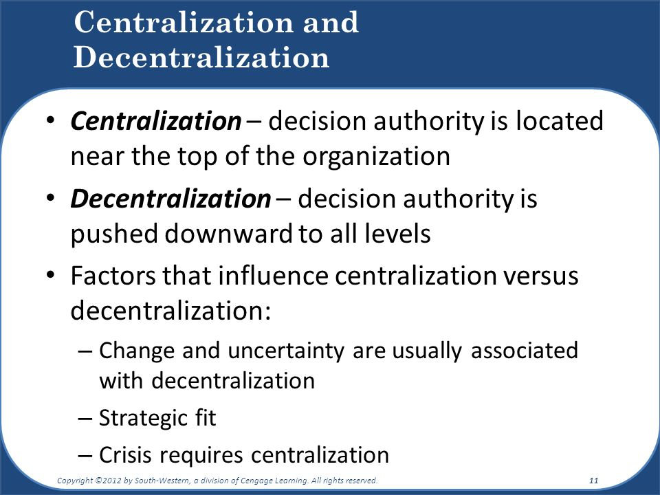 Centralization and Decentralization Centralization – decision authority is located near the top of the organization Decentralization – decision authority is pushed downward to all levels Factors that influence centralization versus decentralization: – Change and uncertainty are usually associated with decentralization – Strategic fit – Crisis requires centralization Copyright ©2012 by South-Western, a division of Cengage Learning.