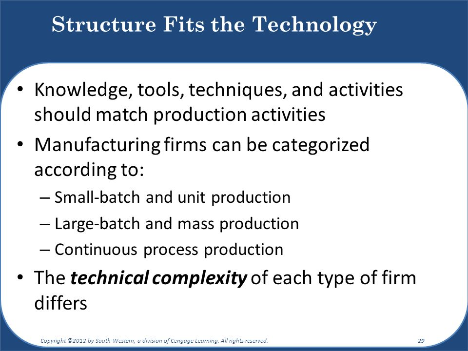 Knowledge, tools, techniques, and activities should match production activities Manufacturing firms can be categorized according to: – Small-batch and unit production – Large-batch and mass production – Continuous process production The technical complexity of each type of firm differs Structure Fits the Technology Copyright ©2012 by South-Western, a division of Cengage Learning.