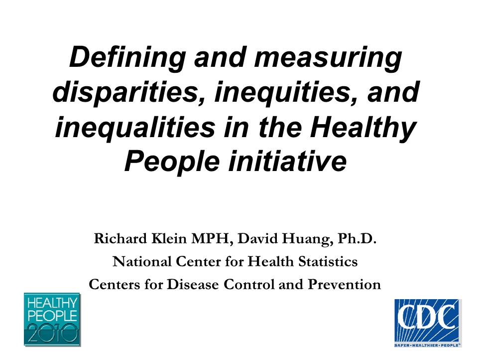 Defining and measuring disparities, inequities, and inequalities in the Healthy People initiative Richard Klein MPH, David Huang, Ph.D.