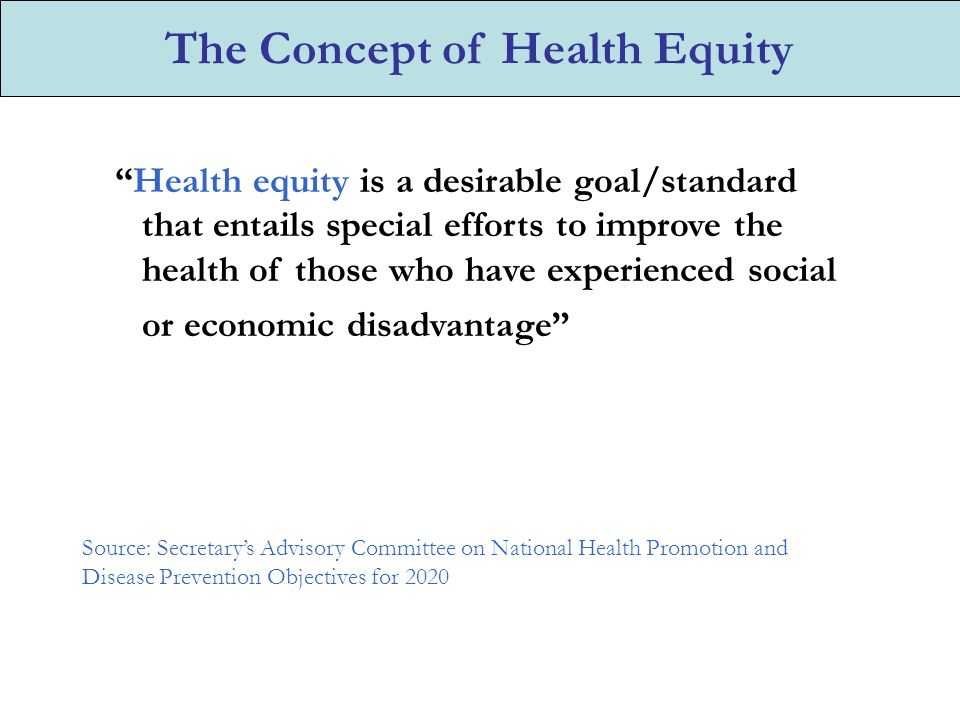 Health equity is a desirable goal/standard that entails special efforts to improve the health of those who have experienced social or economic disadvantage Source: Secretary's Advisory Committee on National Health Promotion and Disease Prevention Objectives for 2020 The Concept of Health Equity
