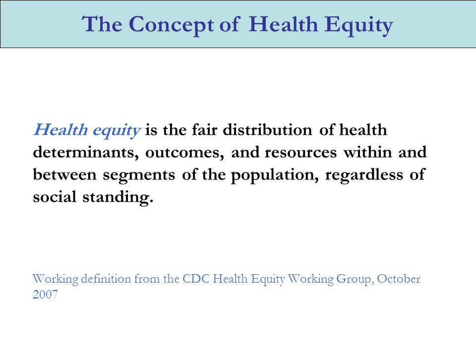 Health equity is the fair distribution of health determinants, outcomes, and resources within and between segments of the population, regardless of social standing.