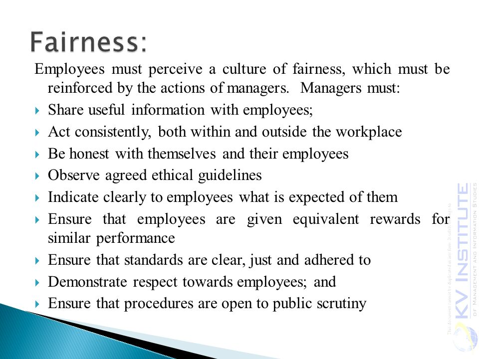 Employees must perceive a culture of fairness, which must be reinforced by the actions of managers.